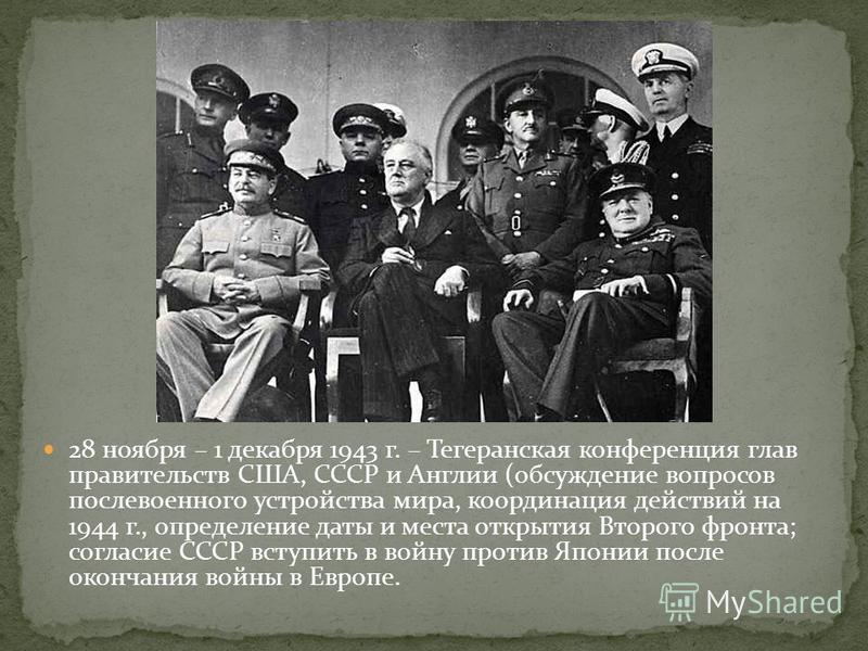 28 ноября – 1 декабря 1943 г. – Тегеранская конференция глав правительств США, СССР и Англии (обсуждение вопросов послевоенного устройства мира, координация действий на 1944 г., определение даты и места открытия Второго фронта; согласие СССР вступить