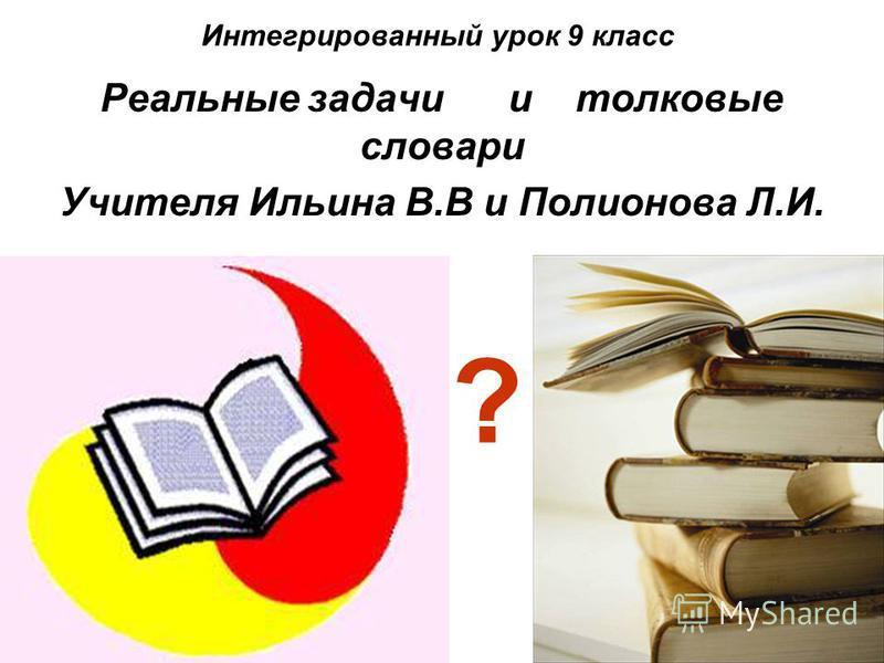 Интегрированный урок 9 класс Реальные задачи и толковые словари Учителя Ильина В.В и Полионова Л.И. ?