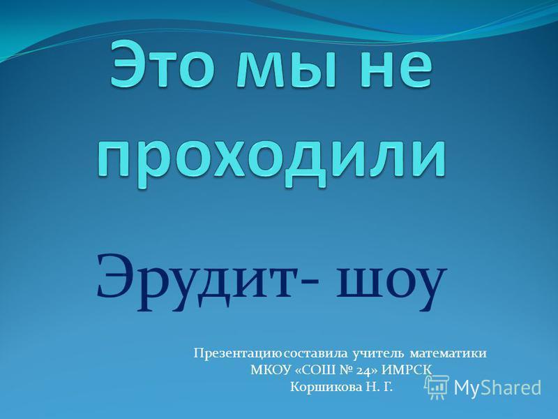 Эрудит- шоу Презентацию составила учитель математики МКОУ «СОШ 24» ИМРСК Коршикова Н. Г.