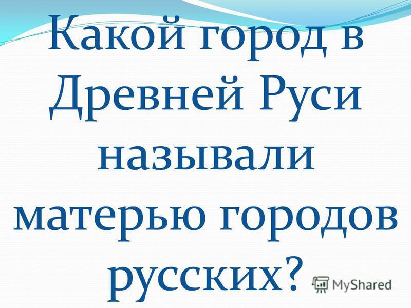 Какой город в Древней Руси называли матерью городов русских?