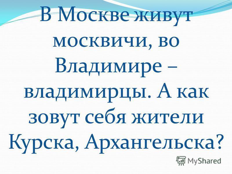 В Москве живут москвичи, во Владимире – владимирцы. А как зовут себя жители Курска, Архангельска?