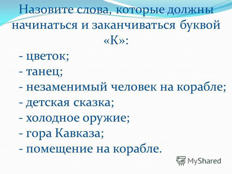 Назовите слова, которые должны начинаться и заканчиваться буквой «К»: - цветок; - танец; - незаменимый человек на корабле; - детская сказка; - холодное оружие; - гора Кавказа; - помещение на корабле.