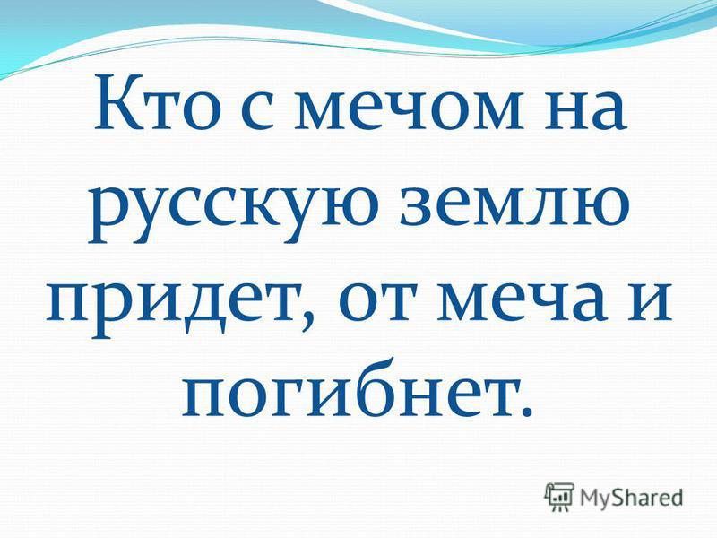 Кто с мечом на русскую землю придет, от меча и погибнет.