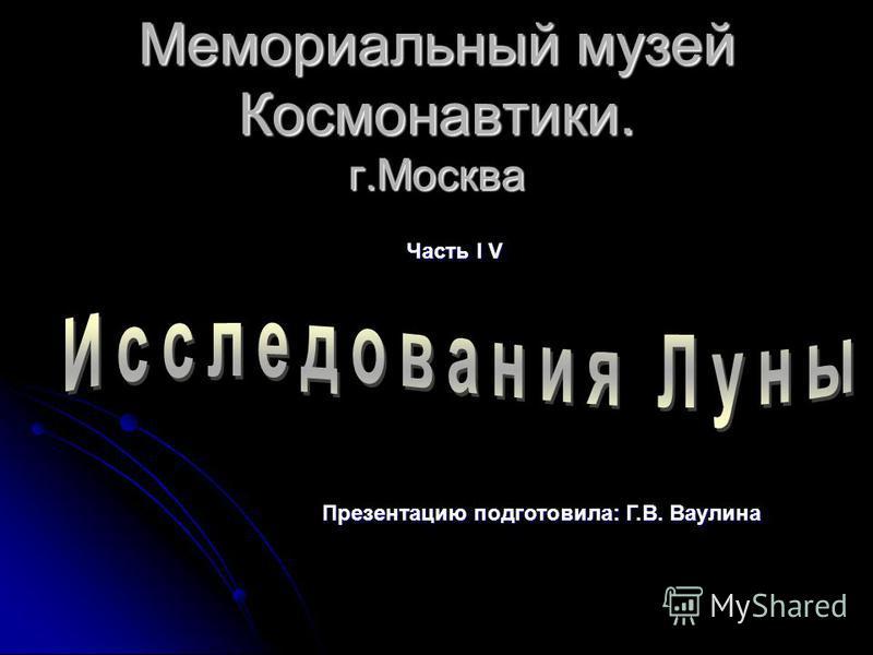 Мемориальный музей Космонавтики. г.Москва Часть I V Презентацию подготовила: Г.В. Ваулина