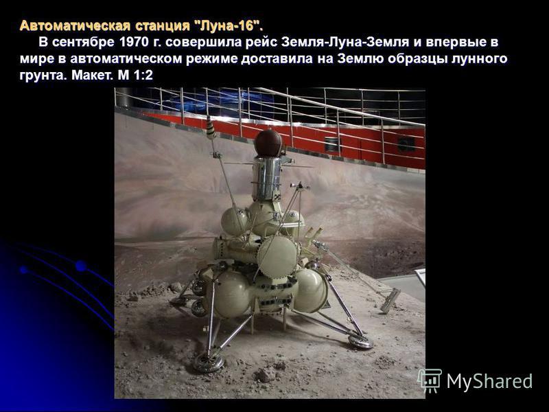Автоматическая станция Луна-16. В сентябре 1970 г. совершила рейс Земля-Луна-Земля и впервые в мире в автоматическом режиме доставила на Землю образцы лунного грунта. Макет. М 1:2