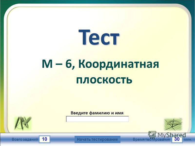 1030 Всего заданий Время тестирования мин. Введите фамилию и имя Тест М – 6, Координатная плоскость Начать тестирование