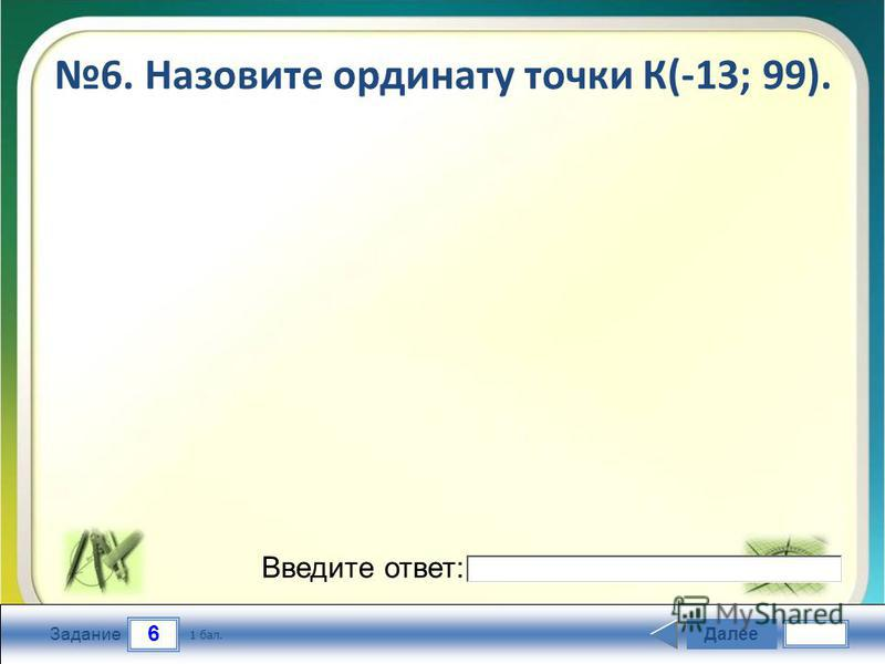 6 Задание 6. Назовите ординату точки К(-13; 99). Далее 1 бал. Введите ответ: