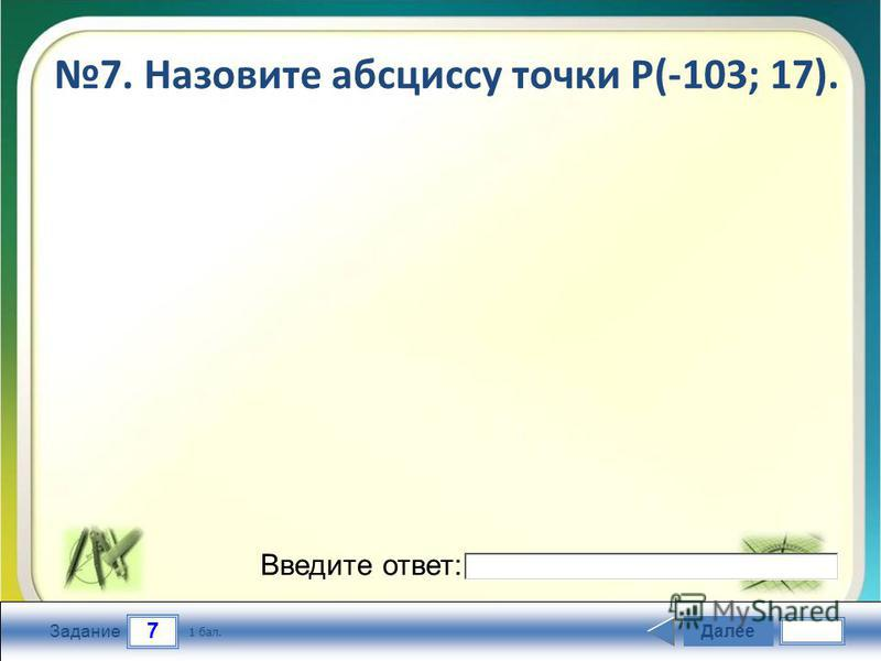 7 Задание 7. Назовите абсциссу точки Р(-103; 17). Далее 1 бал. Введите ответ: