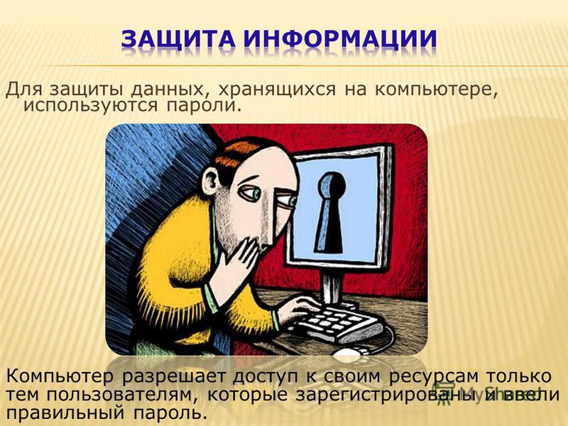 Для защиты данных, хранящихся на компьютере, используются пароли. Компьютер разрешает доступ к своим ресурсам только тем пользователям, которые зарегистрированы и ввели правильный пароль.