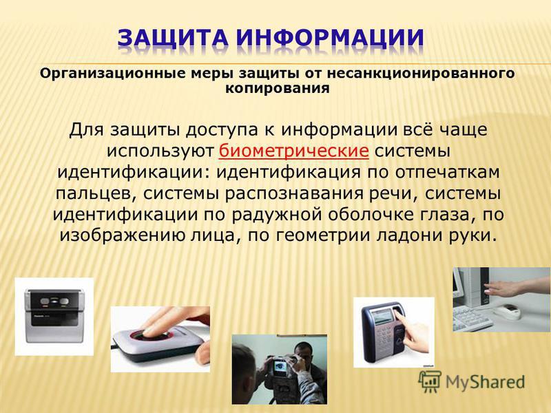 Организационные меры защиты от несанкционированного копирования Для защиты доступа к информации всё чаще используют биометрические системы идентификации: идентификация по отпечаткам пальцев, системы распознавания речи, системы идентификации по радужн