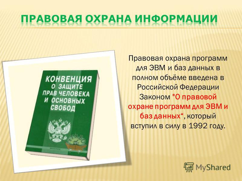 Правовая охрана программ для ЭВМ и баз данных в полном объёме введена в Российской Федерации Законом О правовой охране программ для ЭВМ и баз данных, который вступил в силу в 1992 году.