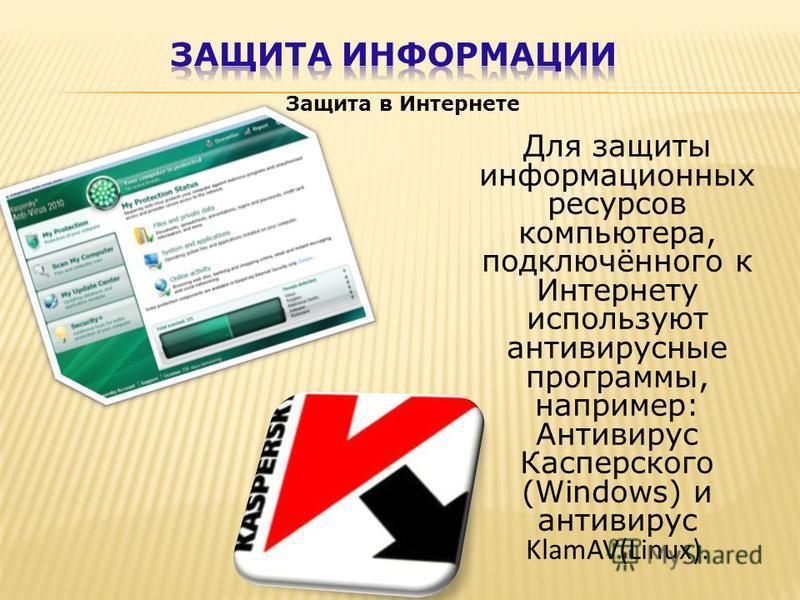 Защита в Интернете Для защиты информационных ресурсов компьютера, подключённого к Интернету используют антивирусные программы, например: Антивирус Касперского (Windows) и антивирус KlamAV(Linux).