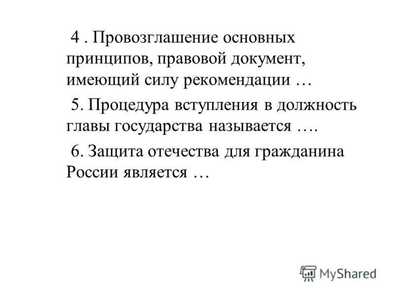 4. Провозглашение основных принципов, правовой документ, имеющий силу рекомендации … 5. Процедура вступления в должность главы государства называется …. 6. Защита отечества для гражданина России является …