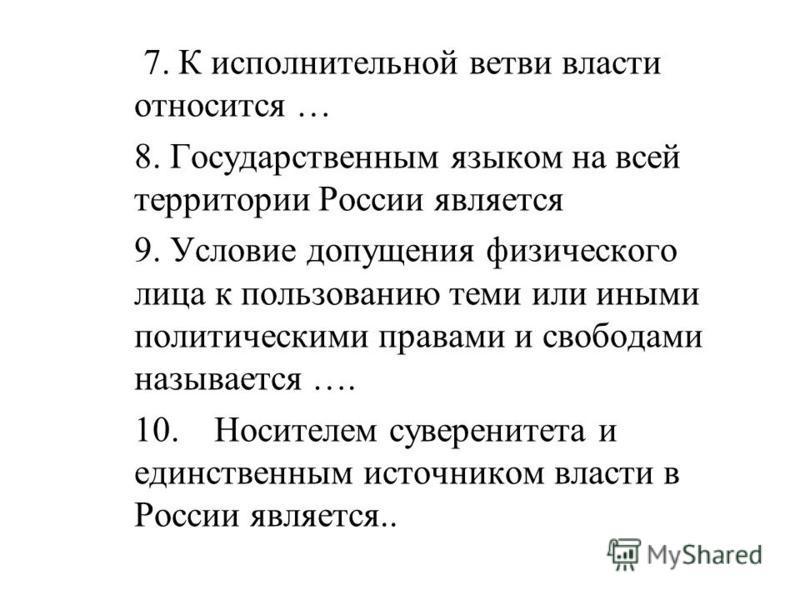7. К исполнительной ветви власти относится … 8. Государственным языком на всей территории России является 9. Условие допущения физического лица к пользованию теми или иными политическими правами и свободами называется …. 10. Носителем суверенитета и