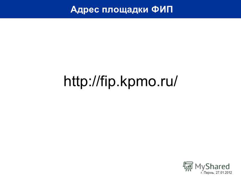 http://fip.kpmo.ru/ Адрес площадки ФИП г. Пермь, 27.01.2012