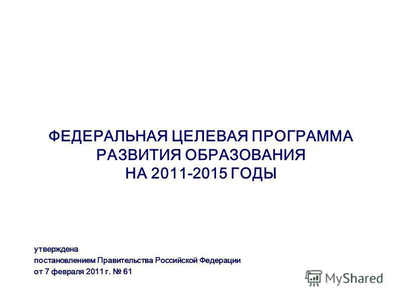 ФЕДЕРАЛЬНАЯ ЦЕЛЕВАЯ ПРОГРАММА РАЗВИТИЯ ОБРАЗОВАНИЯ НА 2011-2015 ГОДЫ утверждена постановлением Правительства Российской Федерации от 7 февраля 2011 г. 61