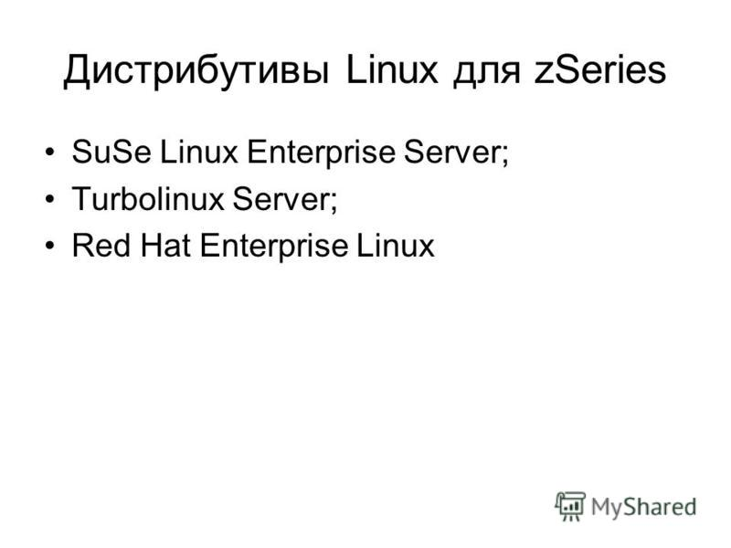 Дистрибутивы Linux для zSeries SuSe Linux Enterprise Server; Turbolinux Server; Red Hat Enterprise Linux