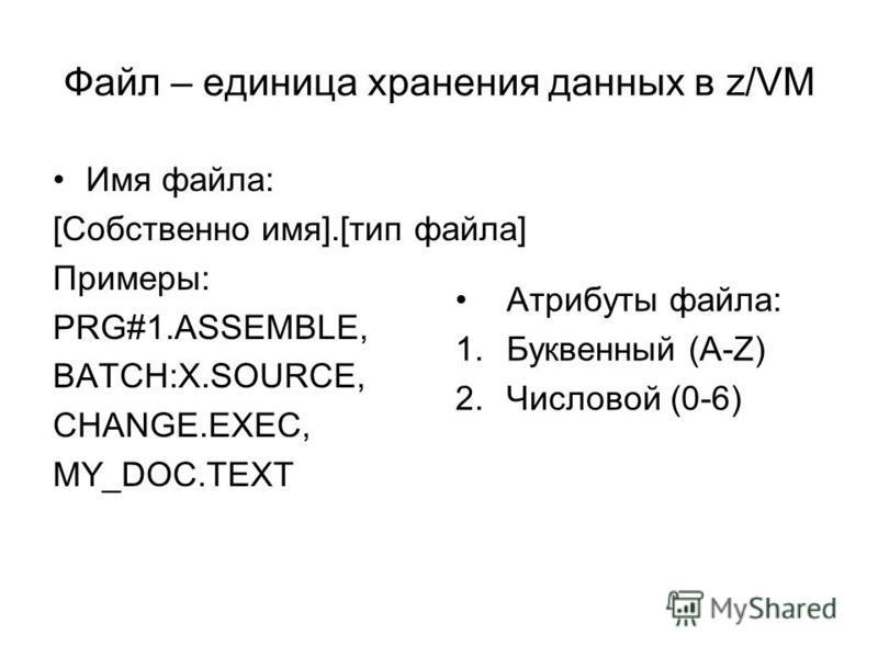 Файл – единица хранения данных в z/VM Имя файла: [Собственно имя].[тип файла] Примеры: PRG#1.ASSEMBLE, BATCH:X.SOURCE, CHANGE.EXEC, MY_DOC.TEXT Атрибуты файла: 1. Буквенный (A-Z) 2. Числовой (0-6)