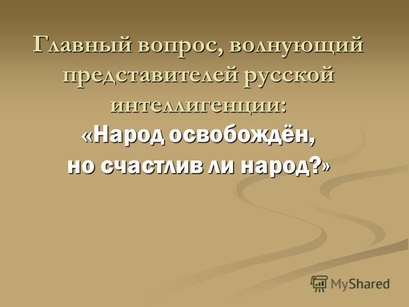 Главный вопрос, волнующий представителей русской интеллигенции: « Народ освобождён, но счастлив ли народ?»