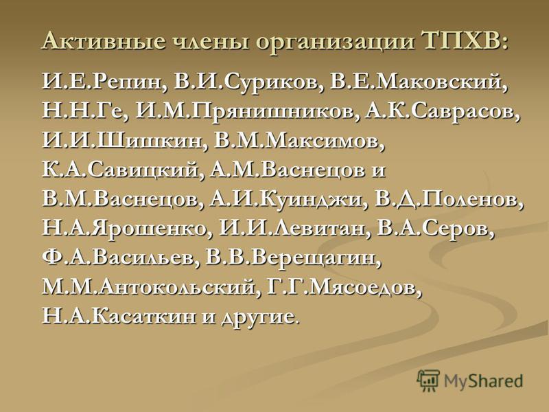 Активные члены организации ТПХВ: И.Е.Репин, В.И.Суриков, В.Е.Маковский, Н.Н.Ге, И.М.Прянишников, А.К.Саврасов, И.И.Шишкин, В.М.Максимов, К.А.Савицкий, А.М.Васнецов и В.М.Васнецов, А.И.Куинджи, В.Д.Поленов, Н.А.Ярошенко, И.И.Левитан, В.А.Серов, Ф.А.Ва