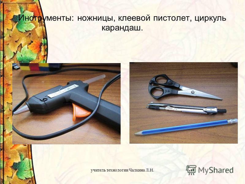 учитель технологии Чалкина Л.Н. Инструменты: ножницы, клеевой пистолет, циркуль карандаш.