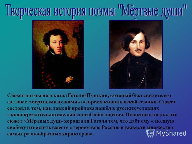 Сюжет поэмы подсказал Гоголю Пушкин, который был свидетелем сделок с «мертвыми душами» во время кишинёвской ссылки. Сюжет состоял в том, как ловкий пройдоха нашёл в русских условиях головокружительно смелый способ обогащения. Пушкин находил, что сюже