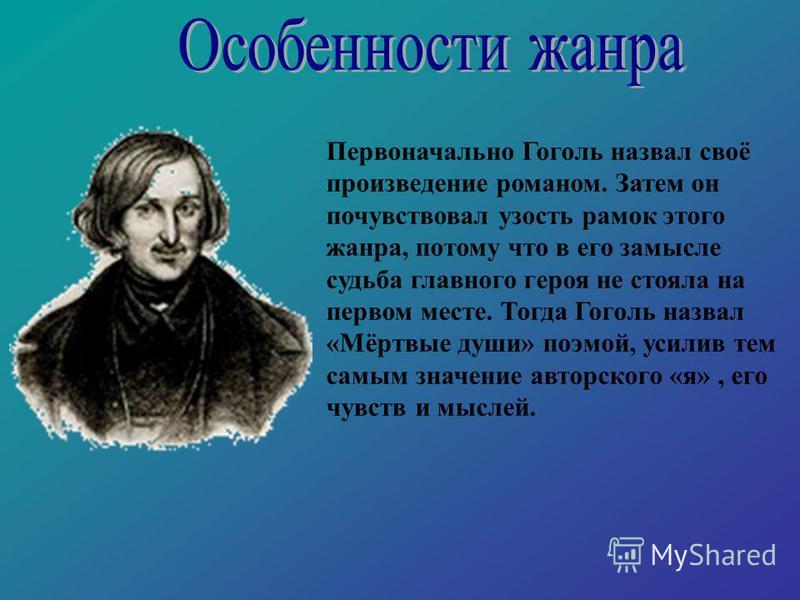 Первоначально Гоголь назвал своё произведение романом. Затем он почувствовал узость рамок этого жанра, потому что в его замысле судьба главного героя не стояла на первом месте. Тогда Гоголь назвал «Мёртвые души» поэмой, усилив тем самым значение авто