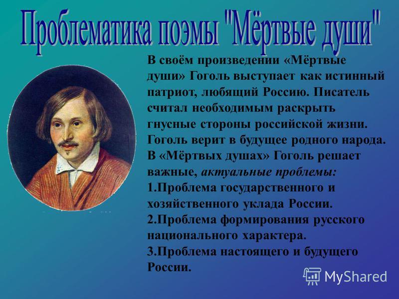 В своём произведении «Мёртвые души» Гоголь выступает как истинный патриот, любящий Россию. Писатель считал необходимым раскрыть гнусные стороны российской жизни. Гоголь верит в будущее родного народа. В «Мёртвых душах» Гоголь решает важные, актуальны