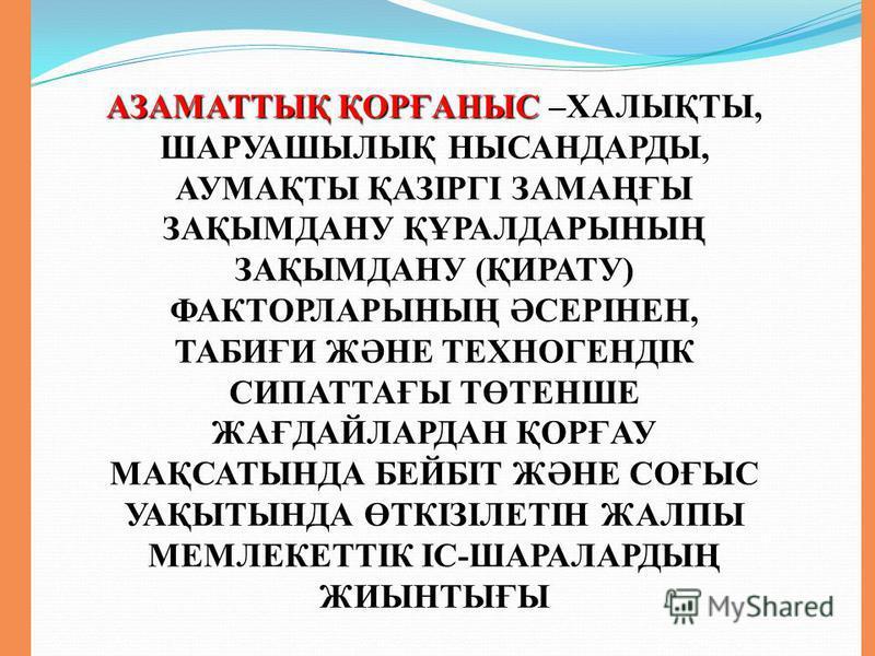 АЗАМАТТЫҚ ҚОРҒАНЫС АЗАМАТТЫҚ ҚОРҒАНЫС –ХАЛЫҚТЫ, ШАРУАШЫЛЫҚ НЫСАНДАРДЫ, АУМАҚТЫ ҚАЗІРГІ ЗАМАҢҒЫ ЗАҚЫМДАНУ ҚҰРАЛДАРЫНЫҢ ЗАҚЫМДАНУ (ҚИРАТУ) ФАКТОРЛАРЫНЫҢ ӘСЕРІНЕН, ТАБИҒИ ЖӘНЕ ТЕХНОГЕНДІК СИПАТТАҒЫ ТӨТЕНШЕ ЖАҒДАЙЛАРДАН ҚОРҒАУ МАҚСАТЫНДА БЕЙБІТ ЖӘНЕ СОҒЫ