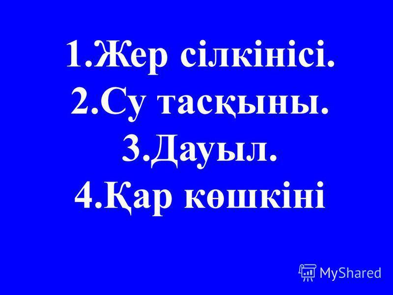 1.Жер сілкінісі. 2.Су тасқыны. 3.Дауыл. 4.Қар көшкіні