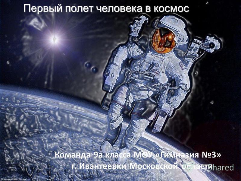 Первый полет человека в космос Команда 9 а класса МОУ «Гимназия 3» г. Ивантеевки Московской области