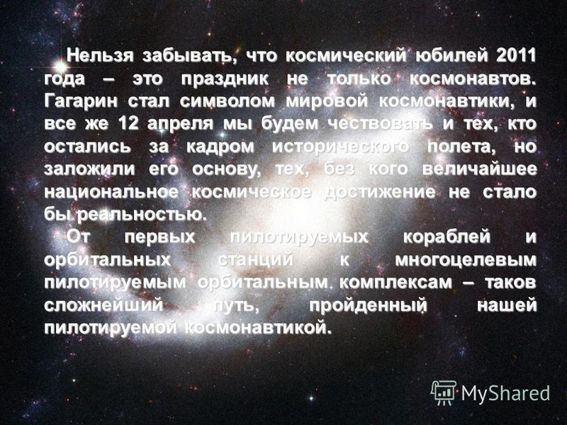 Нельзя забывать, что космический юбилей 2011 года – это праздник не только космонавтов. Гагарин стал символом мировой космонавтики, и все же 12 апреля мы будем чествовать и тех, кто остались за кадром исторического полета, но заложили его основу, тех