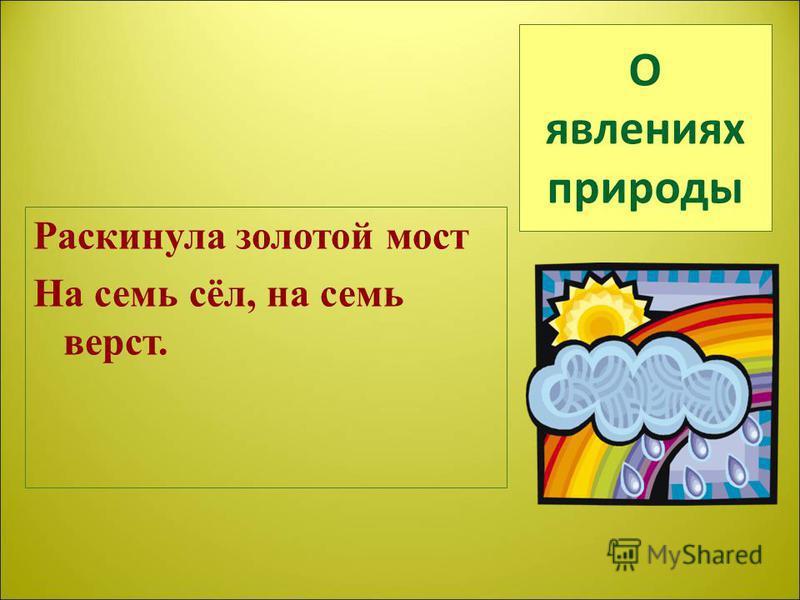 О явлениях природы Раскинула золотой мост На семь сёл, на семь верст.