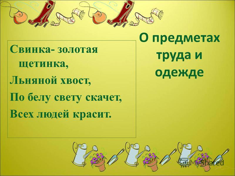 О предметах труда и одежде Свинка- золотая щетинка, Льняной хвост, По белу свету скачет, Всех людей красит.