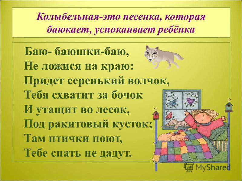 Колыбельная-это песенка, которая баюкает, успокаивает ребёнка Баю- баюшки-баю, Не ложися на краю: Придет серенький волчок, Тебя схватит за бочок И утащит во лесок, Под ракитовый кусток; Там птички поют, Тебе спать не дадут.