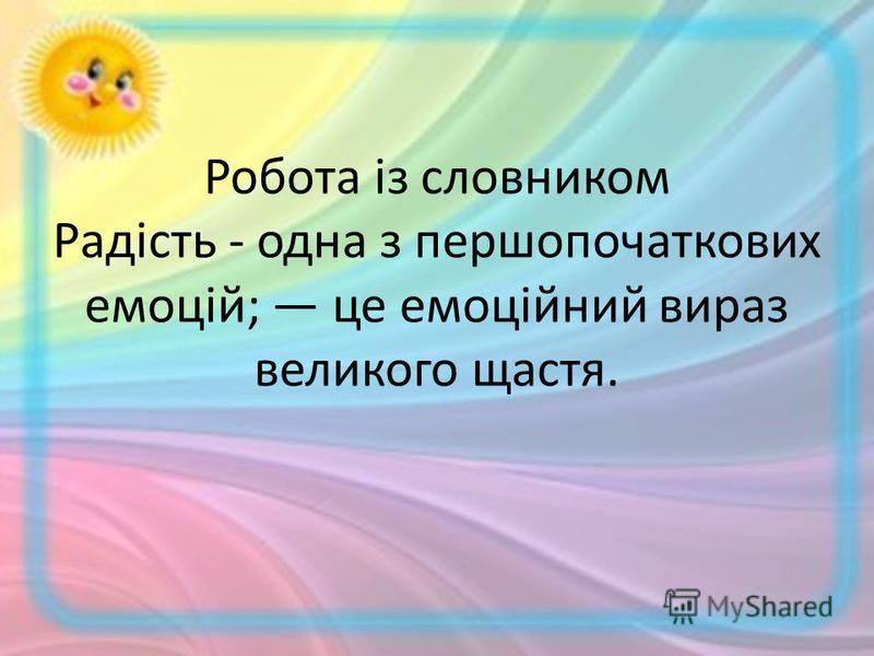 Робота із словником Радість - одна з першопочаткових емоцій; це емоційний вираз великого щастя.
