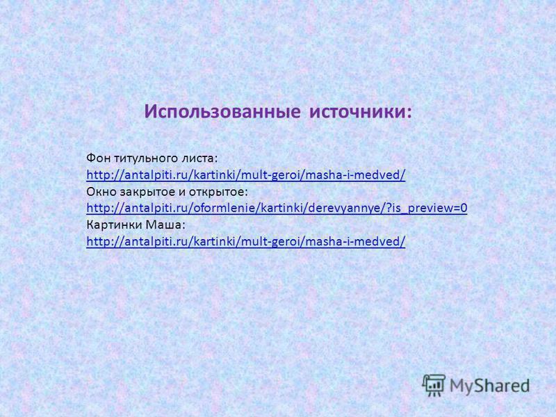 Использованные источники: Фон титульного листа: http://antalpiti.ru/kartinki/mult-geroi/masha-i-medved/ Окно закрытое и открытое: http://antalpiti.ru/oformlenie/kartinki/derevyannye/?is_preview=0 Картинки Маша: http://antalpiti.ru/kartinki/mult-geroi