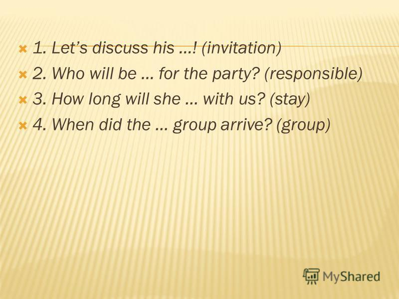 1. Lets discuss his …! (invitation) 2. Who will be … for the party? (responsible) 3. How long will she … with us? (stay) 4. When did the … group arrive? (group)