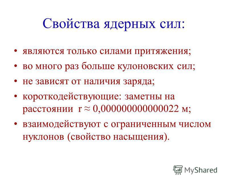 Свойства ядерных сил: являются только силами притяжения; во много раз больше кулоновских сил; не зависят от наличия заряда; короткодействующие: заметны на расстоянии r 0,000000000000022 м; взаимодействуют с ограниченным числом нуклонов (свойство насы