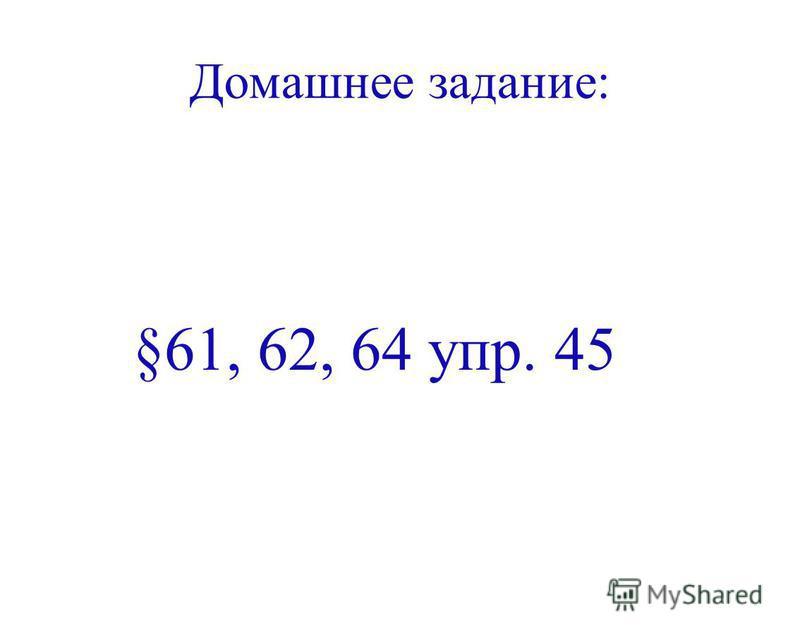 Домашнее задание: §61, 62, 64 упр. 45