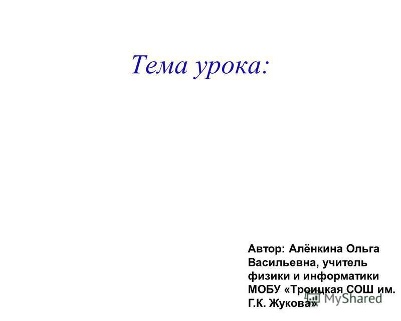 Тема урока: Автор: Алёнкина Ольга Васильевна, учитель физики и информатики МОБУ «Троицкая СОШ им. Г.К. Жукова»