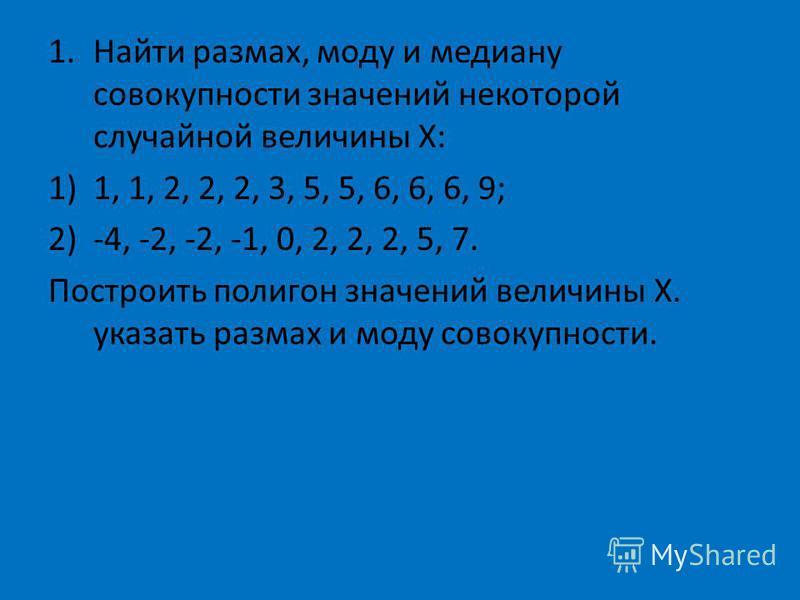 1. Найти размах, моду и медиану совокупности значений некоторой случайной величины Х: 1)1, 1, 2, 2, 2, 3, 5, 5, 6, 6, 6, 9; 2)-4, -2, -2, -1, 0, 2, 2, 2, 5, 7. Построить полигон значений величины Х. указать размах и моду совокупности.