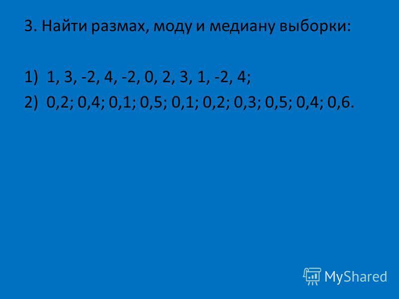 3. Найти размах, моду и медиану выборки: 1)1, 3, -2, 4, -2, 0, 2, 3, 1, -2, 4; 2)0,2; 0,4; 0,1; 0,5; 0,1; 0,2; 0,3; 0,5; 0,4; 0,6.