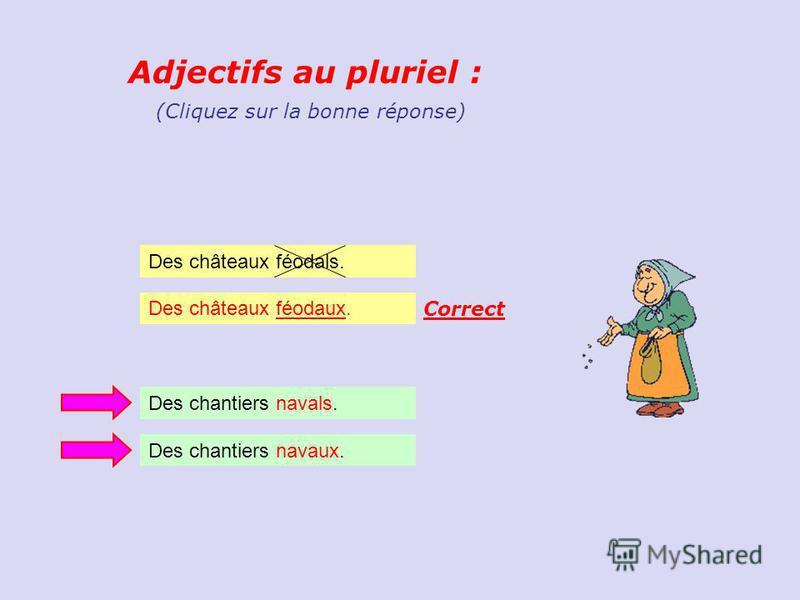 Adjectifs au pluriel : Des châteaux féodals. (Cliquez sur la bonne réponse) Des châteaux féodaux.