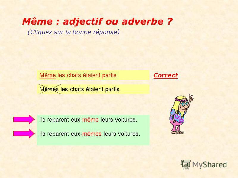 Même : adjectif ou adverbe ? Même les chats étaient partis. (Cliquez sur la bonne réponse) Mêmes les chats étaient partis.
