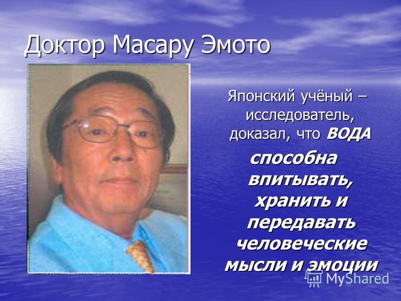 Доктор Масару Эмото Японский учёный – исследователь, доказал, что ВОДА Японский учёный – исследователь, доказал, что ВОДА способна впитывать, хранить и передавать человеческие мысли и эмоции