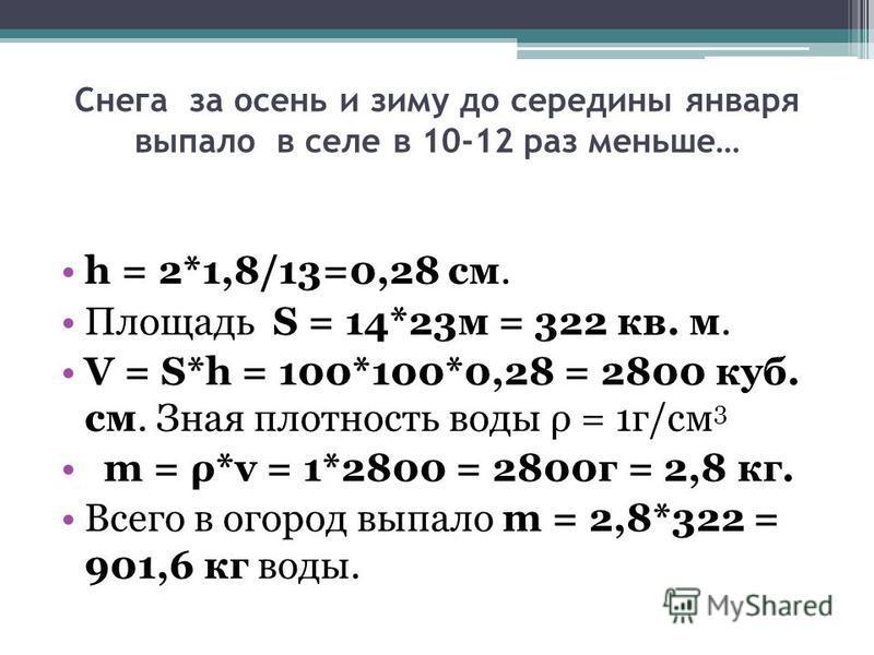Снега за осень и зиму до середины января выпало в селе в 10-12 раз меньше… h = 2*1,8/13=0,28 см. Площадь S = 14*23 м = 322 кв. м. V = S*h = 100*100*0,28 = 2800 куб. см. Зная плотность воды ρ = 1 г/см 3 m = ρ*v = 1*2800 = 2800 г = 2,8 кг. Всего в огор