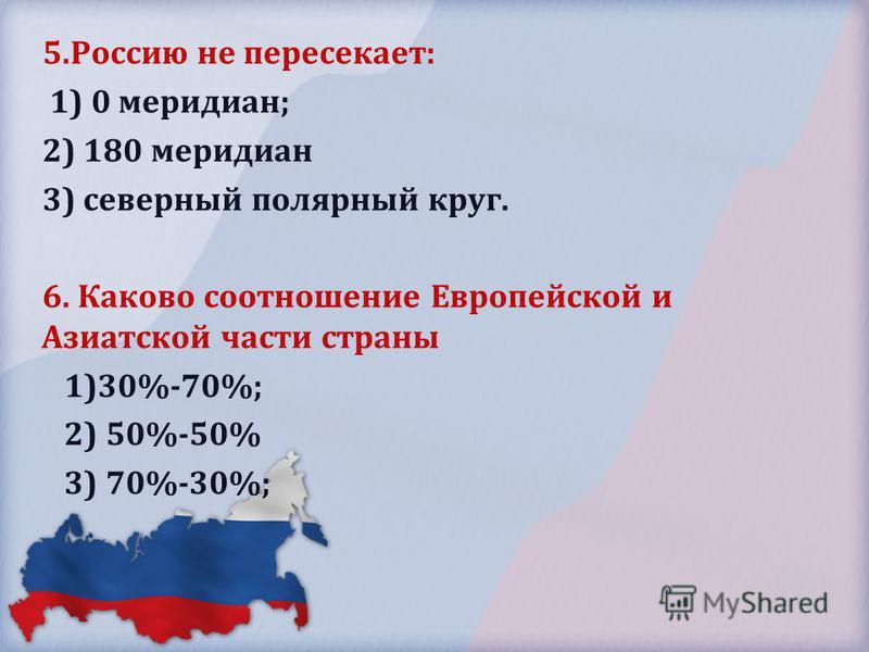 5. Россию не пересекает: 1) 0 меридиан; 2) 180 меридиан 3) северный полярный круг. 6. Каково соотношение Европейской и Азиатской части страны 1)30%-70%; 2) 50%-50% 3) 70%-30%;