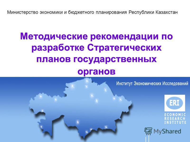 Методические рекомендации по разработке Стратегических планов государственных органов Министерство экономики и бюджетного планирования Республики Казахстан
