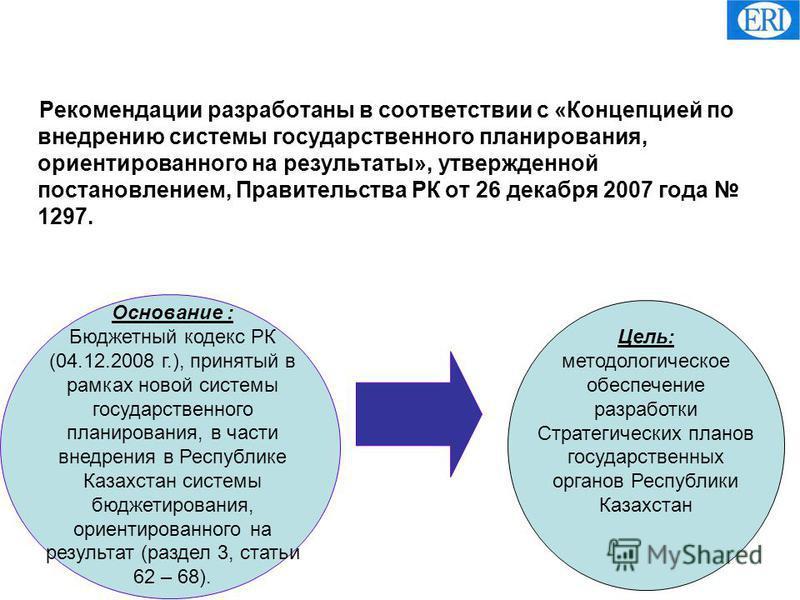 Рекомендации разработаны в соответствии с «Концепцией по внедрению системы государственного планирования, ориентированного на результаты», утвержденной постановлением, Правительства РК от 26 декабря 2007 года 1297. Основание : Бюджетный кодекс РК (04